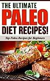 PALEO DIET: The Ultimate PALEO Diet Recipes! - Top Paleo Recipes for Beginners (Paleo Diet, Paleo Recipes, Paleo Cookbook): Paleo Diet, Paleo Recipes, ... Diet, Paleo Cookbook, Paleo for Beginners)