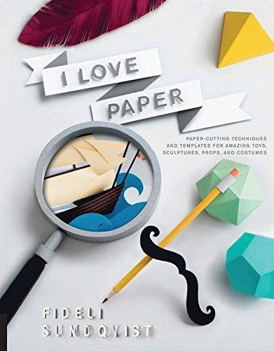 I Love Paper: Paper-Cutting Techniques and Templates for Amazing Toys, Sculptures, Props, and Costumes PDF