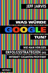 Was würde Google tun?: Wie man von den Erfolgsstrategien des Internet-Giganten profitiert (German Edition)