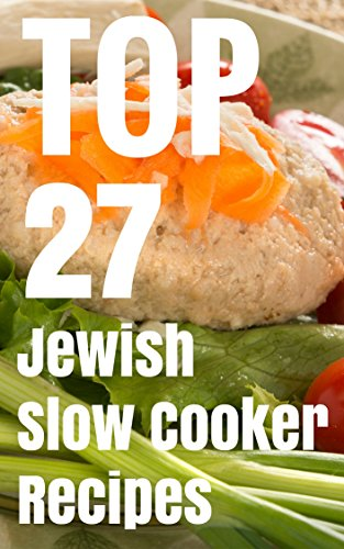 TOP 27 Jewish Slow Cooker Recipes - Kosher Cookbook For Holiday & Shabbat by Yehonatan Malka, Gideon Weiler