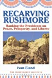 Recarving Rushmore: Ranking the Presidents on Peace, Prosperity, and Liberty (Independent Studies in Political Economy) [Hardcover] [2009] 1 Ed. Ivan Eland
