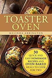 Toaster Oven: 30 Quick and Easy Homemade Recipes and Oven-Baked Meals to Cook for Two (Creative Cooking & Healthy Meals)