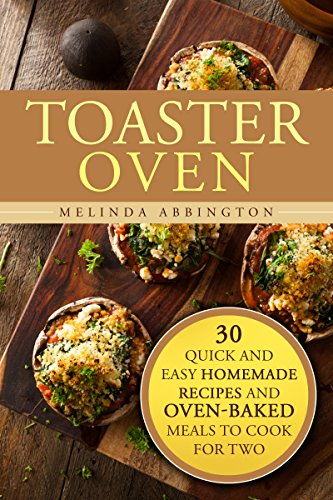 Toaster Oven: 30 Quick and Easy Homemade Recipes and Oven-Baked Meals to Cook for Two (Creative Cooking & Healthy Meals) by Melinda Abbington