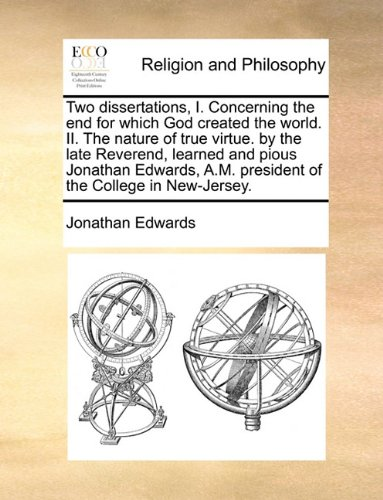Two dissertations, I. Concerning the end for which God created the world. II. The nature of true virtue. by the late Rev