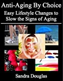 Anti-Aging By Choice: Easy Lifestyle Changes to Slow the Signs of Aging (Anti-Aging Home Remedies Series)
