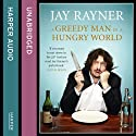 A Greedy Man in a Hungry World: How (almost) everything you thought you knew about food is wrong (       UNABRIDGED) by Jay Rayner Narrated by Jay Rayner