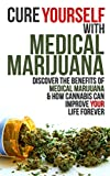 Cure Yourself with Medical Marijuana: Discover the benefits of Medical Marijuana & How Cannabis can Improve Your Life Forever (Medical Marijuana, Cannabis, Marijuana, marijuana legalization)