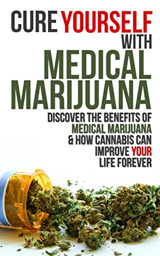 Cure Yourself with Medical Marijuana: Discover the benefits of Medical Marijuana  AND  How Cannabis can Improve Your Life Forever