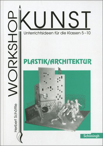 Workshop Kunst. Unterrichtsideen für die Klassen 5-10: Workshop Kunst: Band 4: Plastik / Architektur: BD 4