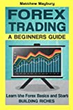 Forex: A Beginner's Guide To Forex Trading - Learn The Forex Basics And Start Building Riches (Forex, Forex Strategies, Forex Trading, Day Trading) (Volume 1)