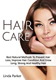 Hair Care: Best Natural Methods  To Prevent Hair Loss, Improve Hair Condition  And Grow Long, Strong And Healthy Hair