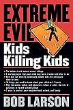 Extreme Evil: Kids Killing Kids (0785268707) by Larson, Bob