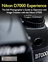 Nikon D7000 Experience - The Photographer's Guide to Operation and Image Creation with the Nikon D7000