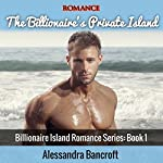 The Billionaire's Private Island: Billionaire Island Romance Series, Book 1 | Alessandra Bancroft