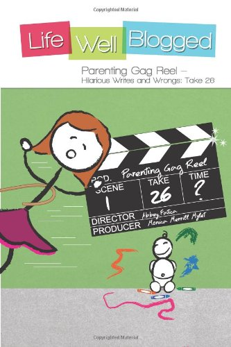 Parenting Gag Reel - Hilarious Writes And Wrongs: Take 26 (Life Well Blogged) (Volume 4)