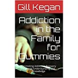 Addiction in the Family for Dummies: Promoting Addiction Recovery Through Understanding and Knowledge ~ Gill Kegan