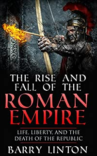 The Rise And Fall Of The Roman Empire: Life, Liberty, And The Death Of The Republic by Barry Linton ebook deal