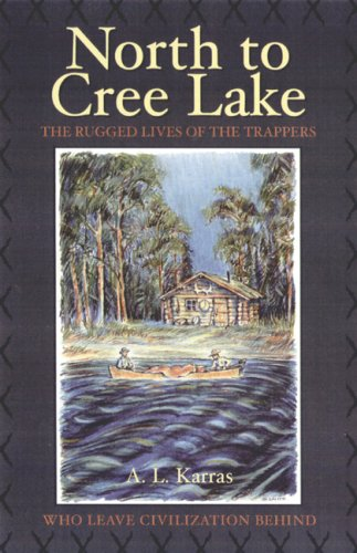 North to Cree Lake: The Rugged Lives of the Trappers Who Leave Civilization Behind (Western Canadian Classics)