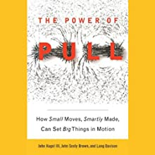 The Power of Pull: How Small Moves, Smartly Made, Can Set Big Things in Motion (       UNABRIDGED) by John Hagel, John Seely Brown, Lang Davison Narrated by Dennis Holland