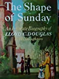The Shape of Sunday: An Intimate Biography of Lloyd C. Douglas by His Daughters