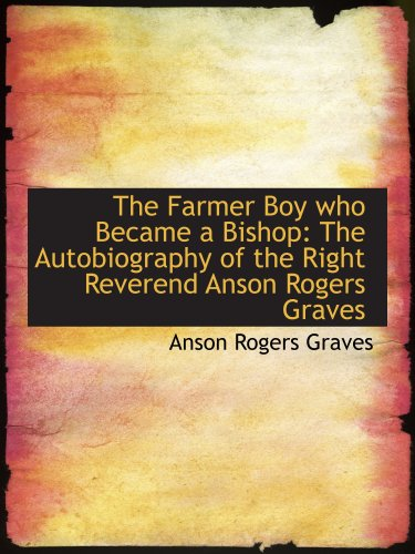 The Farmer Boy who Became a Bishop: The Autobiography of the Right Reverend Anson Rogers Graves