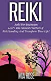Reiki: Reiki For Beginners - Learn The Ancient Practice Of Reiki Healing And Transform Your Life! (Reiki, Reiki Healing, Chakras, Energy Healing, Auras Book 1)