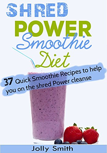 Shred Power Smoothie Diet:37 Quick Smoothie Recipes to Help you on the Shred Power Cleanse by Jolly Smith