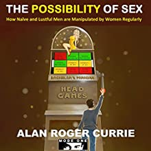 The Possibility of Sex: How Naïve and Lustful Men are Manipulated by Women Regularly (       UNABRIDGED) by Alan Roger Currie Narrated by Alan Roger Currie