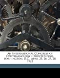 img - for An International Congress of Ophthalmology: [proceedings], Washington, D.C., April 25, 26, 27, 28, 1922 book / textbook / text book