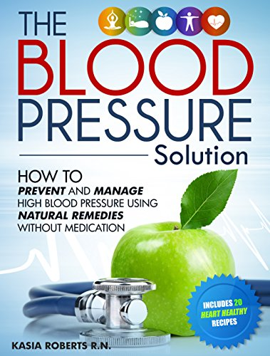 Blood Pressure Solution: How To Prevent And Manage High Blood Pressure Using Natural Remedies Without Medication by Kasia Roberts RN