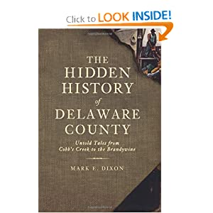 The Hidden History of Delaware County (PA): Untold Tales from Cobb's Creek to the Brandywine by Mark E. Dixon