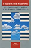 Decolonizing Museums: Representing Native America in National and Tribal Museums (First Peoples, New Directions in Indigenous Studies)
