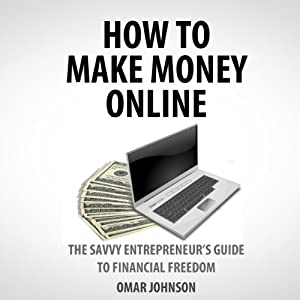 How to Make Money Online: The Savvy Entrepreneur's Guide To Financial Freedom | [Omar Johnson]