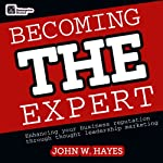 Becoming THE Expert: Enhancing Your Business Reputation Through Thought Leadership Marketing | John W. Hayes