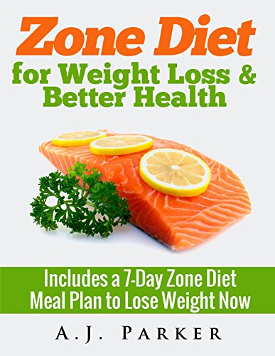 Zone Diet for Weight Loss & Better Health: Includes a 7-Day Meal Plan to Lose Weight Now by A.J. Parker