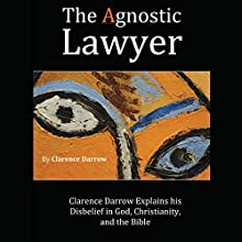 The Agnostic Lawyer: Clarence Darrow Explains His Disbelief in God, Christianity, and the Bible Audiobook by Clarence Darrow Narrated by Jack Nolan