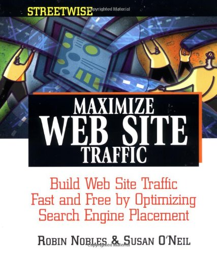 Streetwise Maximize Web Site Traffic: Build Web Site Traffic Fast And Free By Optimizing Search Engine Placement