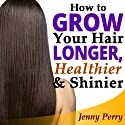 How to Grow Your Hair Faster, Longer, Healthier and Shinier