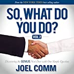 So What Do You Do: Discovering the Genius Next Door with One Simple Question, Volume 2 | Joel Comm