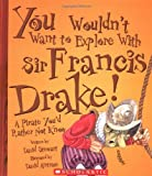 You Wouldnt Want to Explore With Sir Francis Drake!: A Pirate Youd Rather Not Know