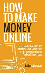 How To Make Money Online: Learn How To Make $25,000 Part-Time From A Work From Home Business Following The Exact Steps I Used