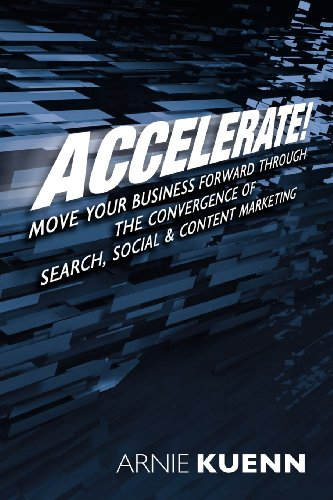 Accelerate!: Move Your Business Forward Through the Convergence of Search, Social & Content Marketing
