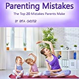 Parenting Mistakes: The Top 20 Mistakes Parents Make