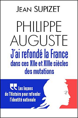 Jean Supizet - Phlippe Auguste : j'ai refondé la France dans ces XIIe et XIIIe siècles de mutations: Les leçons de l'Histoire pour refonder l'identité nationale (French Edition)