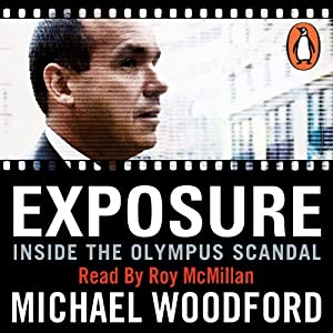 Exposure: Inside the Olympus Scandal: How I Went from CEO to Whistleblower | [Michael Woodford]