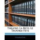 Theatre: La Bete; Le Trouble-Fete (French Edition)