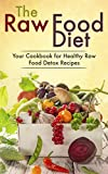 The Raw Food Diet: Your Cookbook for Healthy Raw Food, Vegetarian and Vegan Detox Recipes