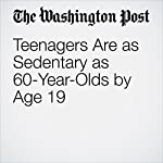 Teenagers Are as Sedentary as 60-Year-Olds by Age 19   Ariana Eunjung Cha