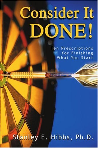 Consider It Done!: Ten Prescriptions For Finishing What You Start