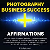 Photography Business Success Affirmations: Positive Daily Affirmations for Photographers to Not Only Take Pictures for Business but Also Make Moments Their Business Using the Law of Attraction